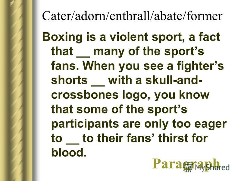 Cater/adorn/enthrall/abate/former Boxing is a violent sport, a fact that __ many of the sports fans. When you see a fighters shorts __ with a skull-and- crossbones logo, you know that some of the sports participants are only too eager to __ to their