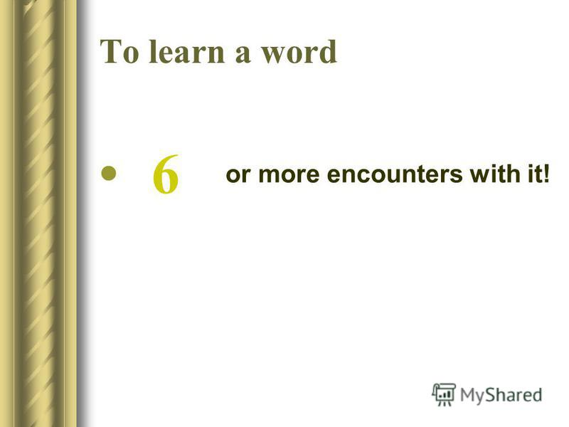 To learn a word or more encounters with it! 6