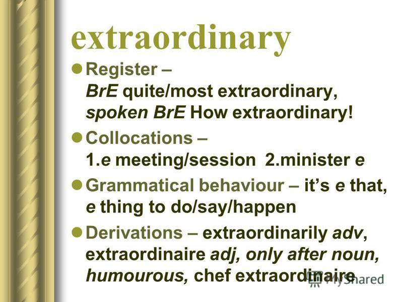 extraordinary Register – BrE quite/most extraordinary, spoken BrE How extraordinary! Collocations – 1.e meeting/session 2.minister e Grammatical behaviour – its e that, e thing to do/say/happen Derivations – extraordinarily adv, extraordinaire adj, o