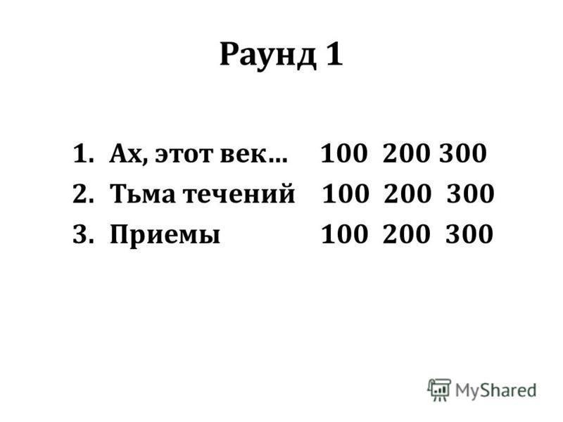 Раунд 1 1.Ах, этот век… 100 200 300 2. Тьма течений 100 200 300 3. Приемы 100 200 300