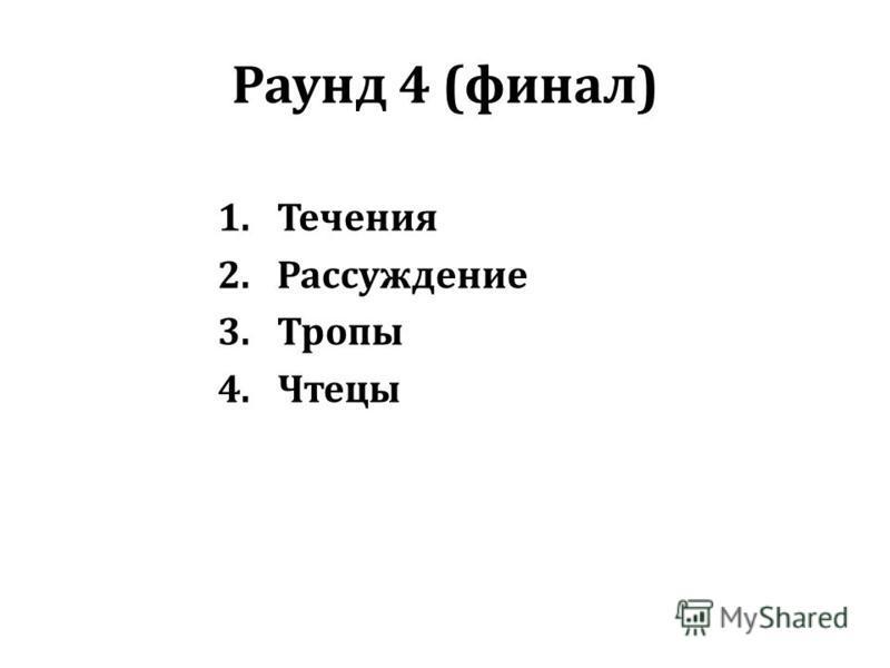 Раунд 4 (финал) 1. Течения 2. Рассуждение 3. Тропы 4.Чтецы