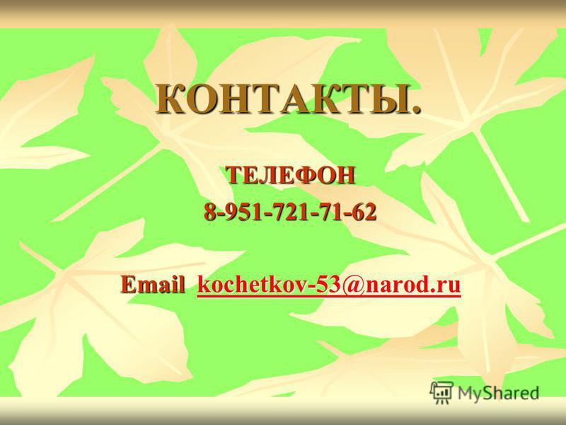КОНТАКТЫ. ТЕЛЕФОН8-951-721-71-62 Email kochetkov-53@narod.ru kochetkov-53@narod.rukochetkov-53@narod.ru