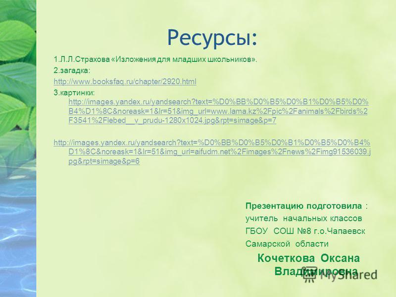 Ресурсы: 1.Л.Л.Страхова «Изложения для младших школьников». 2.загадка: http://www.booksfaq.ru/chapter/2920. html 3.картинки: http://images.yandex.ru/yandsearch?text=%D0%BB%D0%B5%D0%B1%D0%B5%D0% B4%D1%8C&noreask=1&lr=51&img_url=www.lama.kz%2Fpic%2Fani