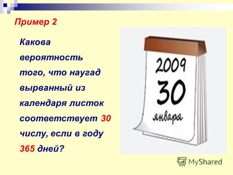 Пример 2 Какова вероятность того, что наугад вырванный из календаря листок соответствует 30 числу, если в году 365 дней?