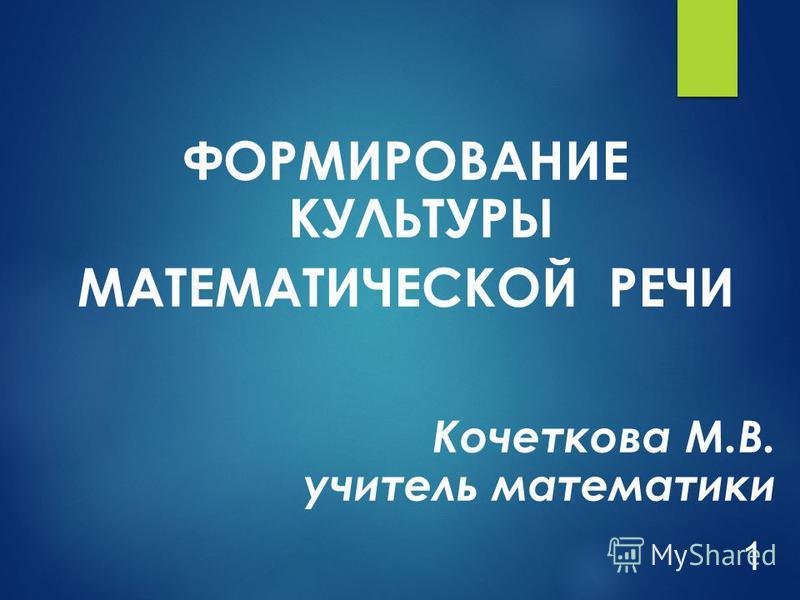 ФОРМИРОВАНИЕ КУЛЬТУРЫ МАТЕМАТИЧЕСКОЙ РЕЧИ Кочеткова М.В. учитель математики 1
