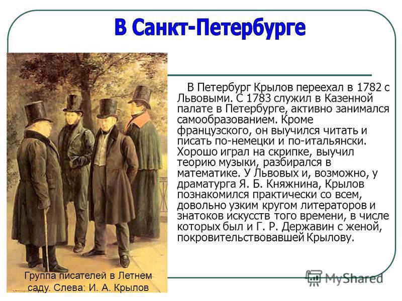 В Петербург Крылов переехал в 1782 с Львовыми. С 1783 служил в Казенной палате в Петербурге, активно занимался самообразованием. Кроме французского, он выучился читать и писать по-немецки и по-итальянски. Хорошо играл на скрипке, выучил теорию музыки
