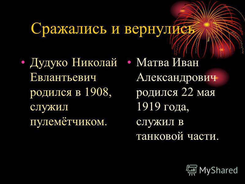 Сражались и вернулись Дудуко Николай Евлантьевич родился в 1908, служил пулемётчиком. Матва Иван Александрович родился 22 мая 1919 года, служил в танковой части.