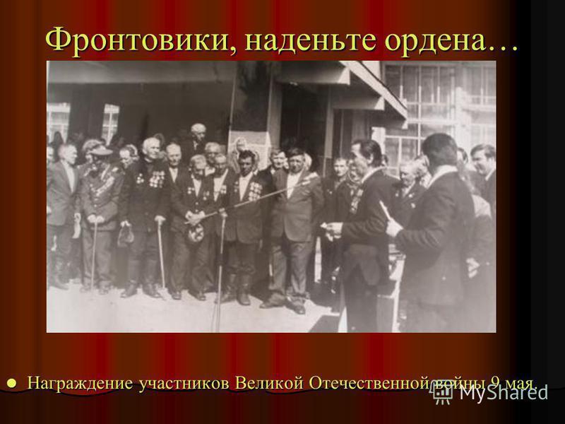 Фронтовики, наденьте ордена… Награждение участников Великой Отечественной войны 9 мая. Награждение участников Великой Отечественной войны 9 мая.