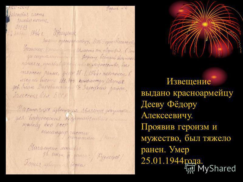 Извещение выдано красноармейцу Дееву Фёдору Алексеевичу. Проявив героизм и мужество, был тяжело ранен. Умер 25.01.1944 года.