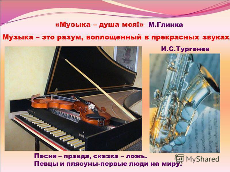 «Музыка – душа моя!» М.Глинка Музыка – это разум, воплощннеый в прекрасных звуках. И.С.Тургнеев Песня – правда, сказка – ложь. Певцы и плясуны-первые люди на миру.