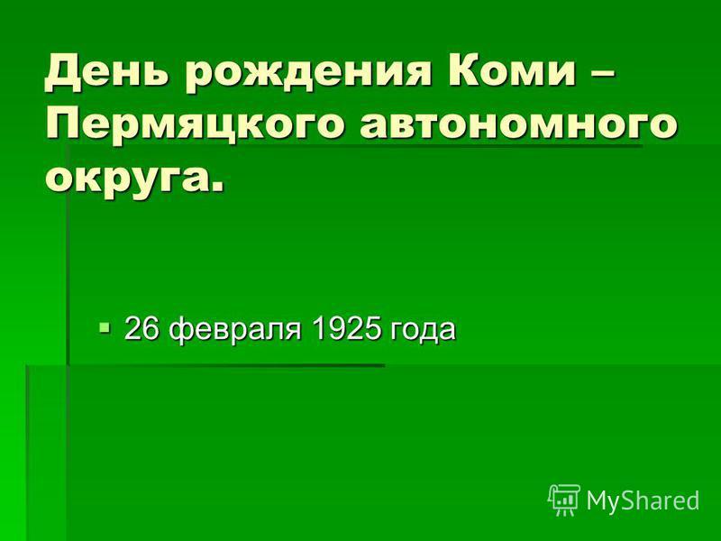 День рождения Коми – Пермяцкого автономного округа. 26 февраля 1925 года 26 февраля 1925 года