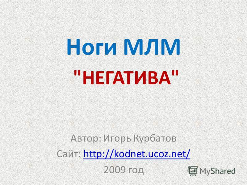 Ноги МЛМ НЕГАТИВА Автор: Игорь Курбатов Сайт: http://kodnet.ucoz.net/http://kodnet.ucoz.net/ 2009 год