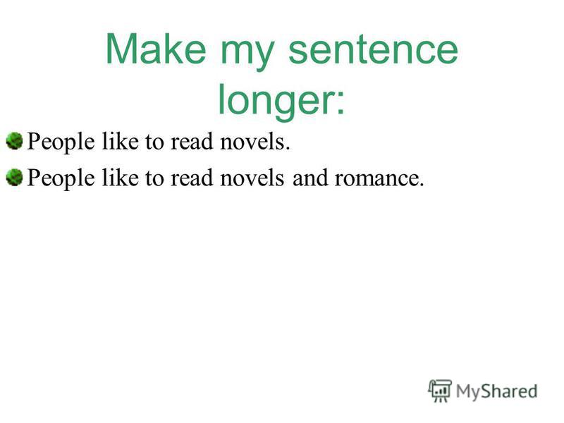 Make my sentence longer: People like to read novels. People like to read novels and romance.