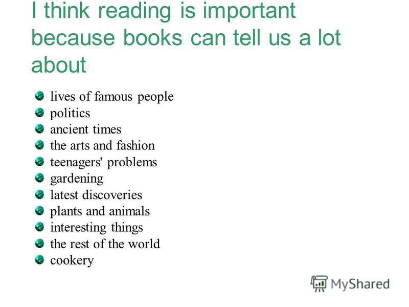 I think reading is important because books can tell us a lot about lives of famous people politics ancient times the arts and fashion teenagers' problems gardening latest discoveries plants and animals interesting things the rest of the world cookery