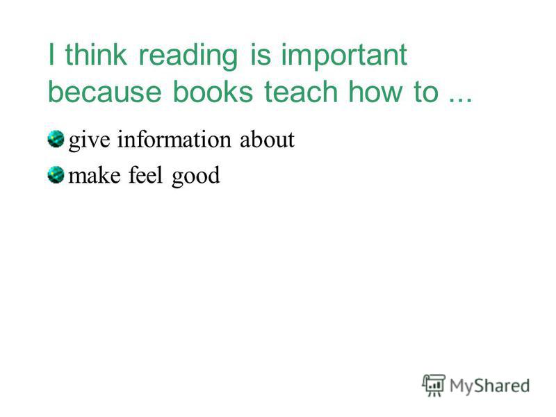 I think reading is important because books teach how to... give information about make feel good