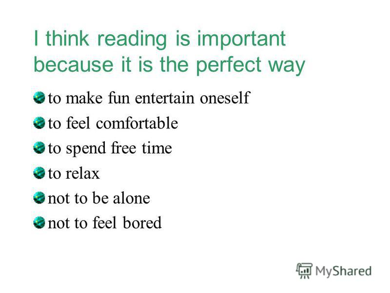 I think reading is important because it is the perfect way to make fun entertain oneself to feel comfortable to spend free time to relax not to be alone not to feel bored