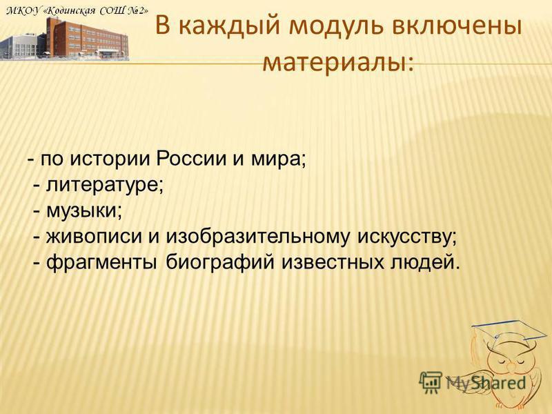 В каждый модуль включены материалы: - по истории России и мира; - литературе; - музыки; - живописи и изобразительному искусству; - фрагменты биографий известных людей.
