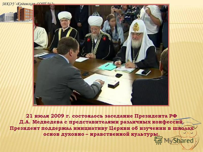21 июля 2009 г. состоялось заседание Президента РФ Д.А. Медведева с представителями различных конфессий. Президент поддержал инициативу Церкви об изучении в школах основ духовно – нравственной культуры.