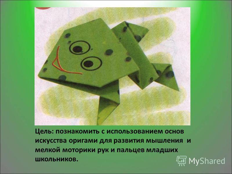 Цель: познакомить с использованием основ искусства оригами для развития мышления и мелкой моторики рук и пальцев младших школьников.