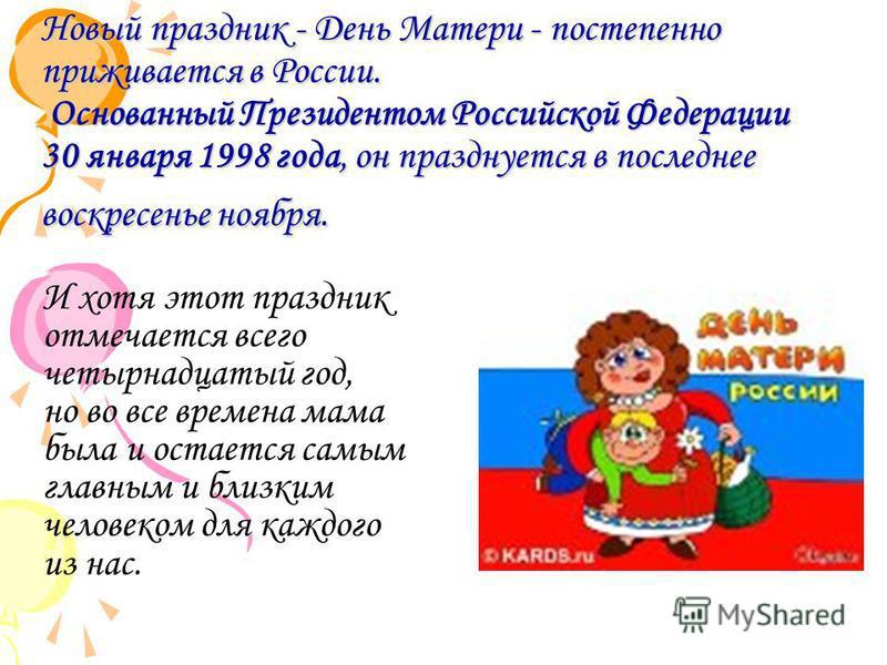 Новый праздник - День Матери - постепенно приживается в России. Основанный Президентом Российской Федерации 30 января 1998 года, он празднуется в последнее воскресенье ноября. И хотя этот праздник отмечается всего четырнадцатый год, но во все времена