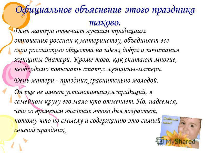 Официальное объяснение этого праздника таково. День матери отвечает лучшим традициям отношения россиян к материнству, объединяет все слои российского общества на идеях добра и почитания женщины-Матери. Кроме того, как считают многие, необходимо повыш