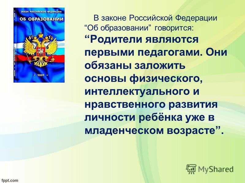 В законе Российской Федерации Об образовании говорится: Родители являются первыми педагогами. Они обязаны заложить основы физического, интеллектуального и нравственного развития личности ребёнка уже в младенческом возрасте.