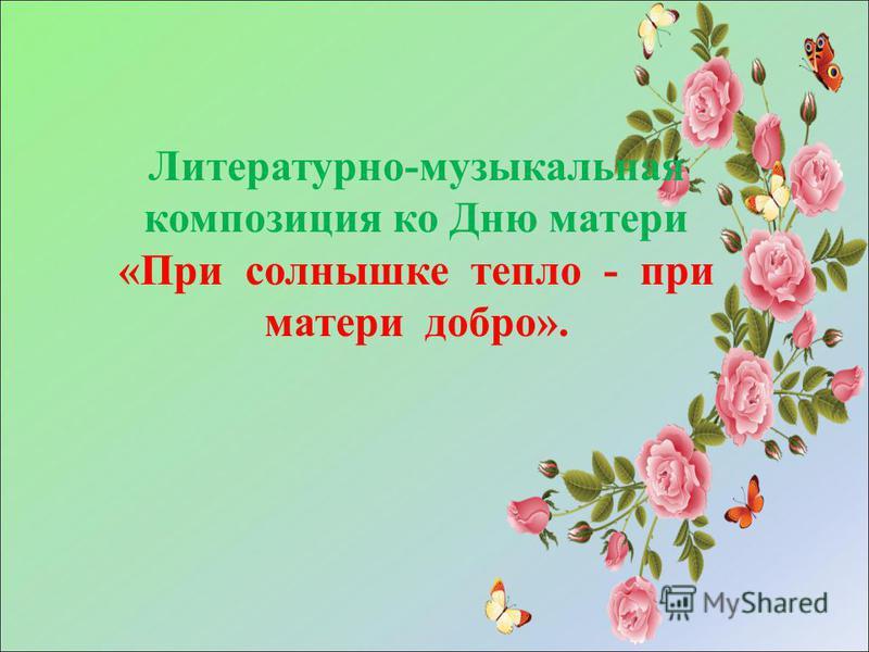 Литературно-музыкальная композиция ко Дню матери «При солнышке тепло - при матери добро».