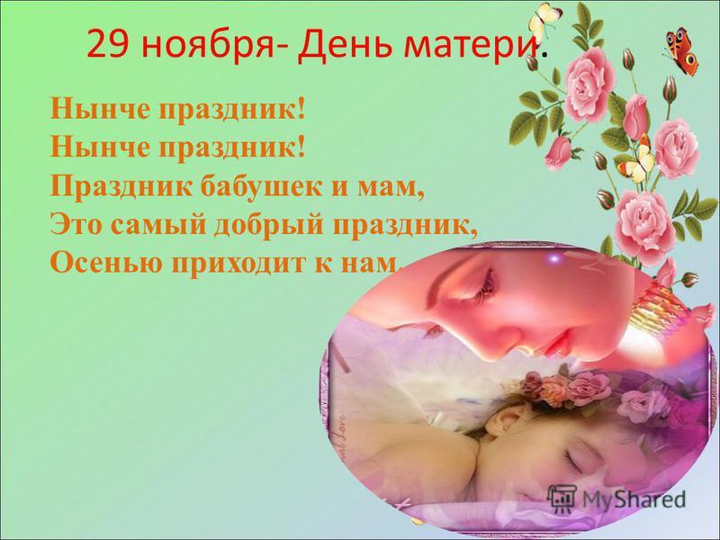 29 ноября- День матери. Нынче праздник! Праздник бабушек и мам, Это самый добрый праздник, Осенью приходит к нам.