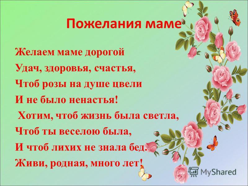 Пожелания маме Желаем маме дорогой Удач, здоровья, счастья, Чтоб розы на душе цвели И не было ненастья! Хотим, чтоб жизнь была светла, Чтоб ты веселою была, И чтоб лихих не знала бед. Живи, родная, много лет!