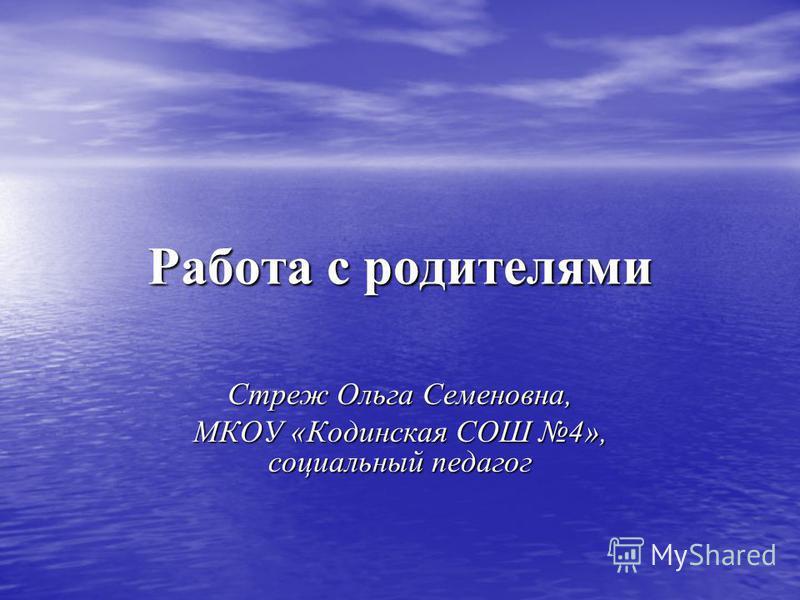 Работа с родителями Стреж Ольга Семеновна, МКОУ «Кодинская СОШ 4», социальный педагог