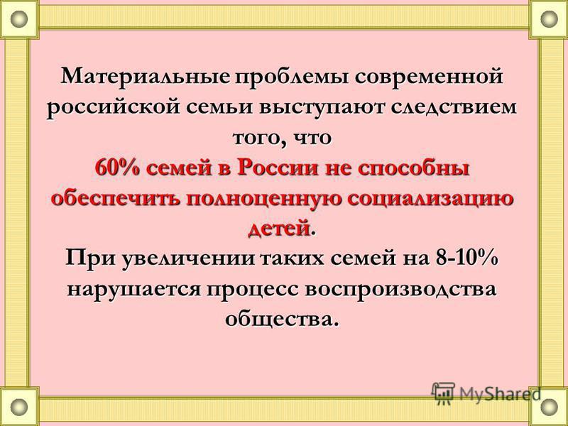 Материальные проблемы современной российской семьи выступают следствием того, что 60% семей в России не способны обеспечить полноценную социализацию детей. При увеличении таких семей на 8-10% нарушается процесс воспроизводства общества.