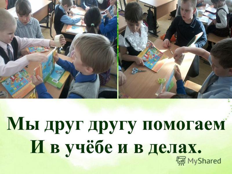 Мы друг другу помогаем И в учёбе и в делах.