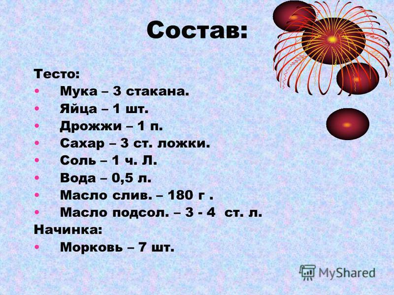 Состав: Тесто: Мука – 3 стакана. Яйца – 1 шт. Дрожжи – 1 п. Сахар – 3 ст. ложки. Соль – 1 ч. Л. Вода – 0,5 л. Масло слив. – 180 г. Масло подсол. – 3 - 4 ст. л. Начинка: Морковь – 7 шт.