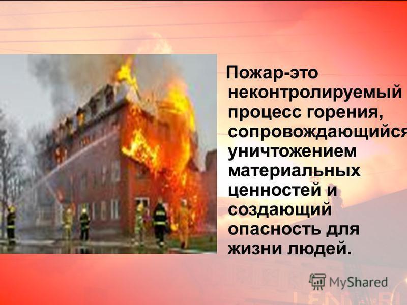 Пожар-это неконтролируемый процесс горения, сопровождающийся уничтожением материальных ценностей и создающий опасность для жизни людей.