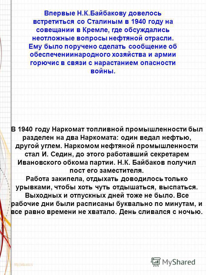 Впервые Н.К.Байбакову довелось встретиться со Сталиным в 1940 году на совещании в Кремле, где обсуждались неотложные вопросы нефтяной отрасли. Ему было поручено сделать сообщение об обеспечении народного хозяйства и армии горючим в связи с нарастание