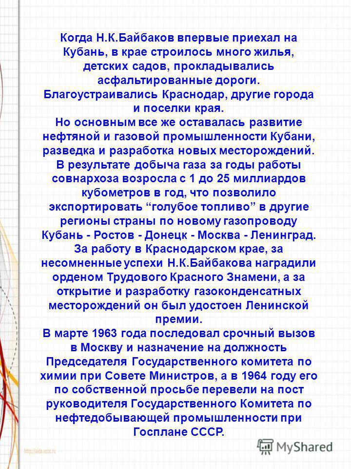 Когда Н.К.Байбаков впервые приехал на Кубань, в крае строилось много жилья, детских садов, прокладывались асфальтированные дороги. Благоустраивались Краснодар, другие города и поселки края. Но основным все же оставалась развитие нефтяной и газовой пр