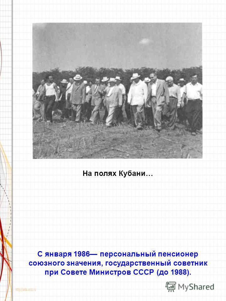 На полях Кубани… С января 1986 персональный пенсионер союзного значения, государственный советник при Совете Министров СССР (до 1988).