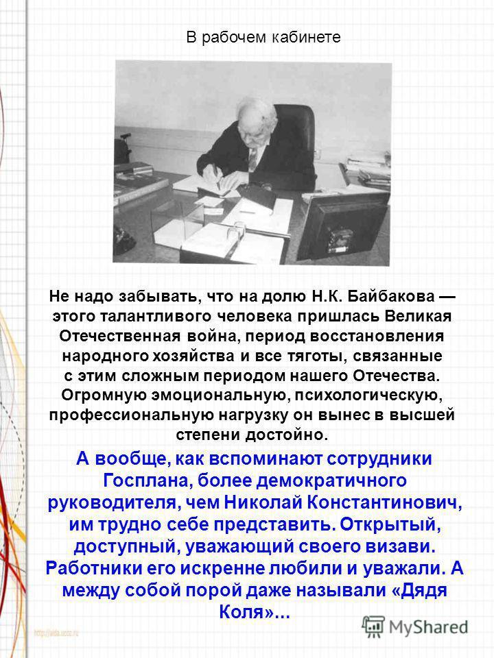 В рабочем кабинете А вообще, как вспоминают сотрудники Госплана, более демократичного руководителя, чем Николай Константинович, им трудно себе представить. Открытый, доступный, уважающий своего визави. Работники его искренне любили и уважали. А между