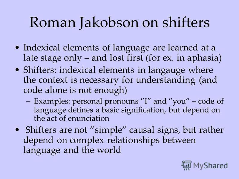 Roman Jakobson on shifters Indexical elements of language are learned at a late stage only – and lost first (for ex. in aphasia) Shifters: indexical elements in langauge where the context is necessary for understanding (and code alone is not enough)