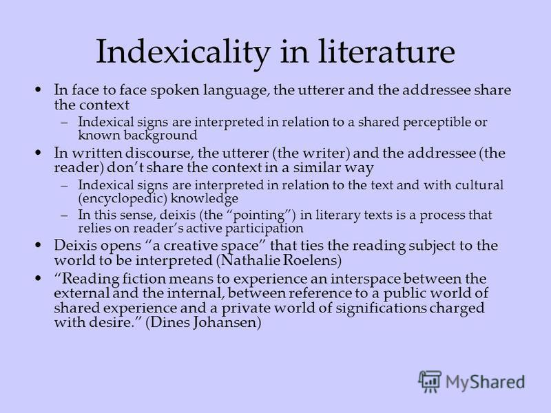 Indexicality in literature In face to face spoken language, the utterer and the addressee share the context –Indexical signs are interpreted in relation to a shared perceptible or known background In written discourse, the utterer (the writer) and th