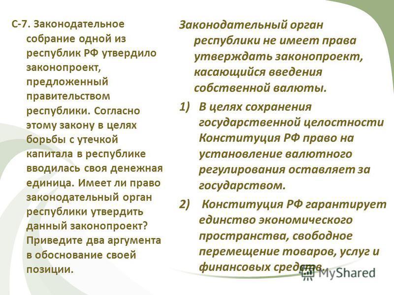 С-7. Законодательное собрание одной из республик РФ утвердило законопроект, предложенный правительством республики. Согласно этому закону в целях борьбы с утечкой капитала в республике вводилась своя денежная единица. Имеет ли право законодательный о