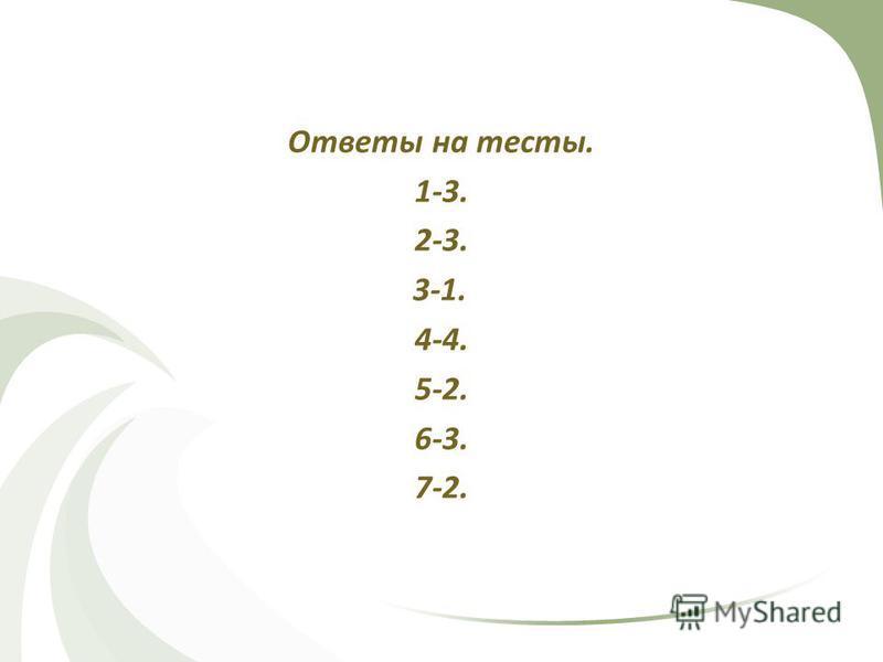 Ответы на тесты. 1-3. 2-3. 3-1. 4-4. 5-2. 6-3. 7-2.