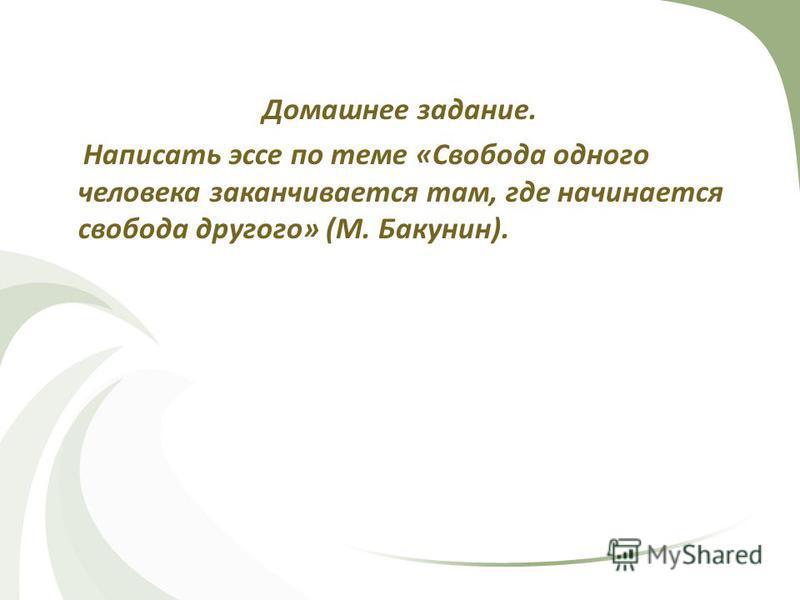 Домашнее задание. Написать эссе по теме «Свобода одного человека заканчивается там, где начинается свобода другого» (М. Бакунин).