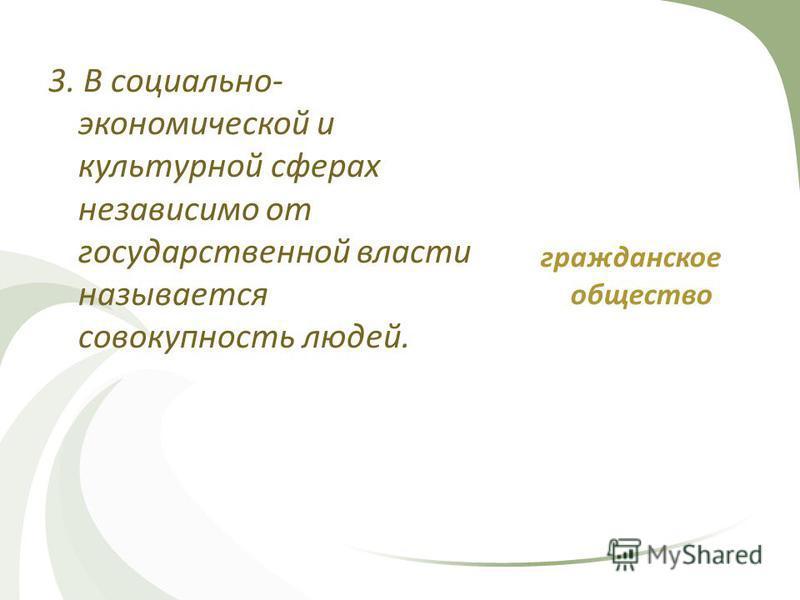 3. В социально- экономической и культурной сферах независимо от государственной власти называется совокупность людей. гражданское общество