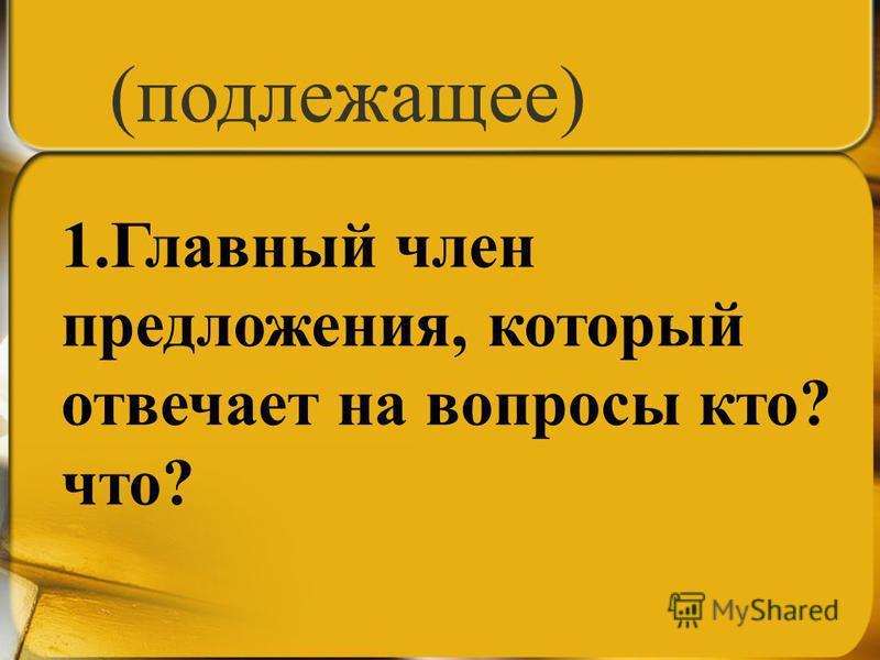 1. Главный член предложения, который отвечает на вопросы кто? что? (подлежащее)