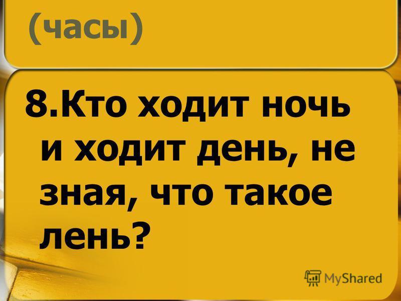 (часы) 8. Кто ходит ночь и ходит день, не зная, что такое лень?