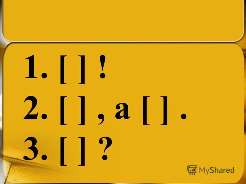 1. [ ] ! 2. [ ], а [ ]. 3. [ ] ?