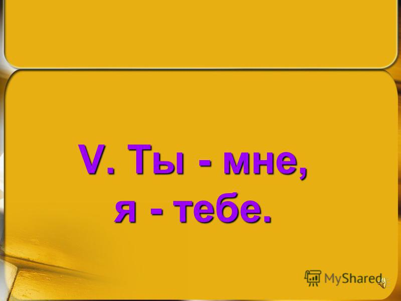 V. Ты - мне, я - тебе.