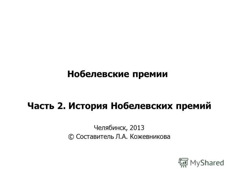 Нобелевские премии Часть 2. История Нобелевских премий Челябинск, 2013 © Составитель Л.А. Кожевникова