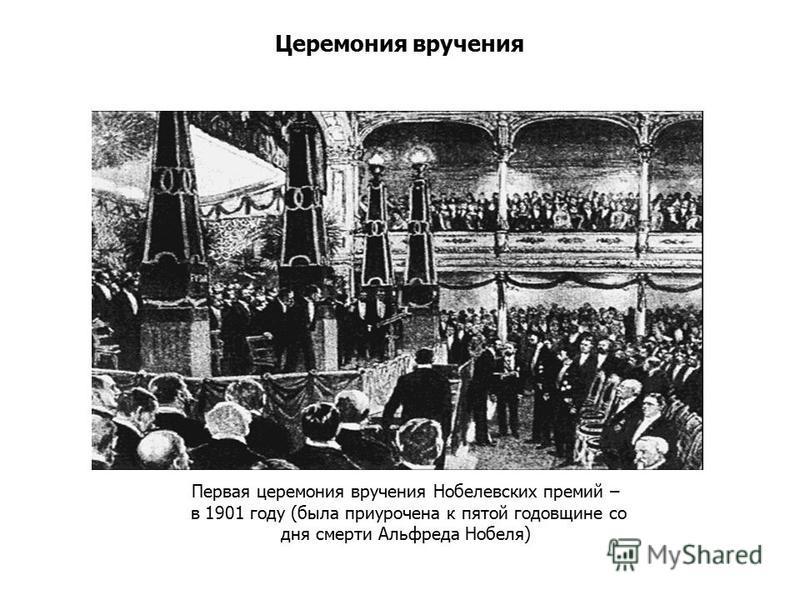 Церемония вручения Первая церемония вручения Нобелевских премий – в 1901 году (была приурочена к пятой годовщине со дня смерти Альфреда Нобеля)